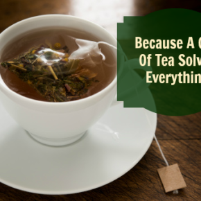Because A Cup of Tea Solves Everything