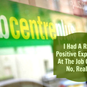 I Had An Incredibly Positive Experience At The Job Centre. No, Really…