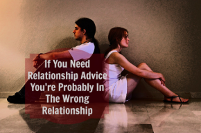 If You Need Relationship Advice You're Probably In the Wrong Relationship